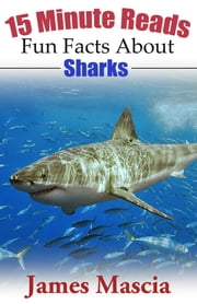 15 Minute Reads: Fun Facts About Sharks ebook by James Mascia