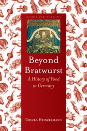 Beyond Bratwurst - A History of Food in Germany ebook by Ursula Heinzelmann