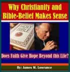 Why Christianity and Bible-Belief Makes Sense - Does Faith Give Hope Beyond this Life? ebook by James Lowrance