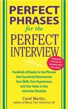 Perfect Phrases for the Perfect Interview: Hundreds of Ready-to-Use Phrases That Succinctly Demonstrate Your Skills, Your Experience and Your Value in Any Interview Situation - Hundreds of Ready-to-Use Phrases That Succinctly Demonstrate Your Skills, Your Experience and Your V ebook by Carole Martin