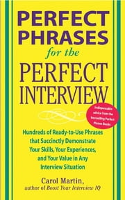 Perfect Phrases for the Perfect Interview: Hundreds of Ready-to-Use Phrases That Succinctly Demonstrate Your Skills, Your Experience and Your Value in Any Interview Situation ebook by Carole Martin