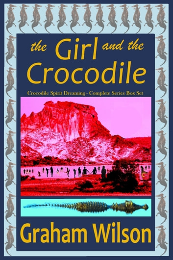 The Girl and the Crocodile: Crocodile Spirit Dreaming Complete Series ebook by Graham Wilson