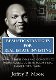 Realistic Strategies for Real Estate Investing - Embrace These Ideas and Concepts to Insure Your Success In Today's Real Estate Environment ebook by Jeffrey B. Moore