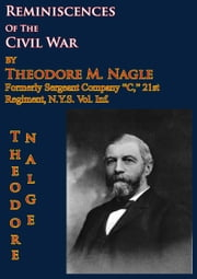 "Reminiscences Of The Civil War by Theodore M. Nagle, formerly sergeant Company ""C,"" 21st Regiment, N.Y.S. Vol. Inf. ebook by Sergeant Theodore M. Nagle"