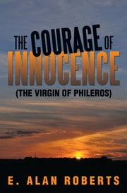 THE COURAGE OF INNOCENCE - (THE VIRGIN OF PHILEROS) ebook by E. Alan Roberts