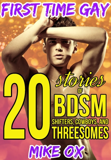 First Time Gay: 20 Stories of BDSM, Shifters, Cowboys, and Threesomes ebook by Mike Ox