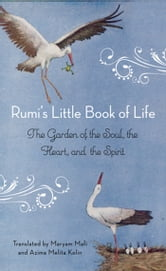 Rumi's Little Book of Life: The Garden of the Soul, the Heart, and the Spirit - The Garden of the Soul, the Heart, and the Spirit ebook by Rumi;Mafi, Maryam;Kolin,  Azima Melita