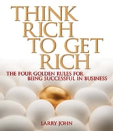 Think Rich to Get Rich - The Four Golden Rules for Being Successful in Business ebook by Larry John