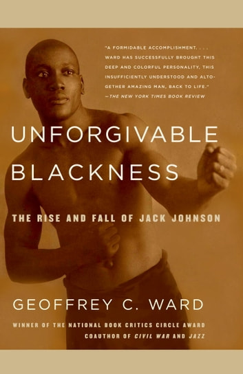 Unforgivable Blackness - The Rise and Fall of Jack Johnson ebook by Geoffrey C. Ward