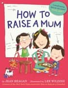 How to Raise a Mum ebook by Jean Reagan, Lee Wildish