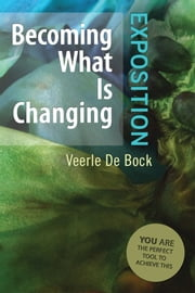 Becoming What Is Changing: Exposition - You Are The Perfect Tool To Achieve This ebook by Veerle De Bock