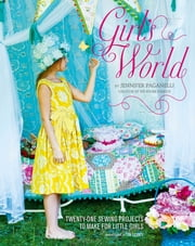 Girl's World - Twenty-One Sewing Projects to Make for Little Girls ebook by Jennifer Paganelli,Tim Geaney