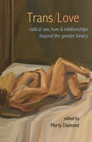 Trans/Love - Radical Sex, Love & Relationships Beyond the Gender Binary ebook by Morty Diamond,Julia Serano,Shawna   Virago,Sassafras Lowrey ,Silas Howard
