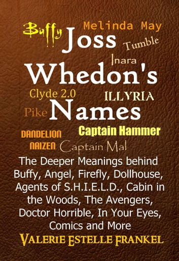 Joss Whedon's Names The Deeper Meanings behind Buffy, Angel, Firefly, Dollhouse, Agents of S.H.I.E.L.D., Cabin in the Woods, The Avengers, Doctor Horrible, In Your Eyes, Comics and More ebook by Valerie Estelle Frankel