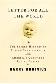 Better for All the World - The Secret History of Forced Sterilization and America's Quest for Racial Purity ebook by Harry Bruinius
