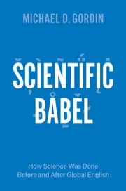 Scientific Babel - How Science Was Done Before and After Global English ebook by Michael D. Gordin