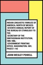 Indian Linguistic Families Of America, North Of Mexico: Seventh Annual Report of the Bureau of Ethnology to the: Secretary of the Smithsonian Institution, 1885-1886,: Government Printing Office, Washington, 1891, pages 1-142 ebook by John Wesley Powell