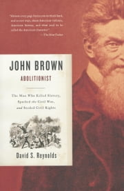 John Brown, Abolitionist - The Man Who Killed Slavery, Sparked the Civil War, and Seeded Civil Rights ebook by David S. Reynolds