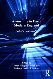 Anonymity in Early Modern England - 'What's In A Name?' ebook by Barbara Howard Traister,Janet Wright Starner