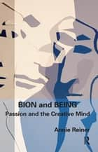 Bion and Being - Passion and the Creative Mind ebook by Annie Reiner
