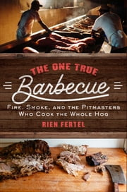 The One True Barbecue - Fire, Smoke, and the Pitmasters Who Cook the Whole Hog ebook by Rien Fertel
