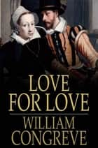 Love for Love - A Comedy ebook by William Congreve