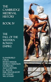 The Cambridge Medieval History - Book IV - The Fall of the Western Roman Empire ebook by F.J. Haverfield,F. Beck,Ernest Barker,Maurice Dumoulin,E.W. Brooks,Alice Gardner,E.C. Butler,Paul Vinogradoff,H.F. Stewart,W.R. Lethaby