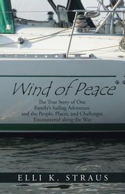 Wind of Peace - The True Story of One Family'S Sailing Adventure and the People, Places, and Challenges Encountered Along the Way ebook by Elli K. Straus