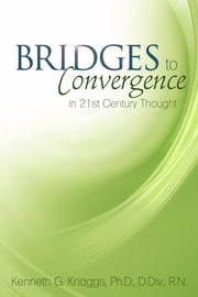 Bridges to Convergence in 21st Century Thought ebook by Knaggs, Ph. D. D. DIV, R.N., Kenneth G.