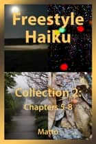 Freestyle Haiku - Collection 2: Chapters 5-8 (Freestyle Haiku and Spiritual Poetry – Collected Poems) ebook by Mattō