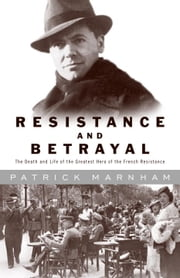 Resistance and Betrayal - The Death and Life of the Greatest Hero of the French Resistance ebook by Patrick Marnham