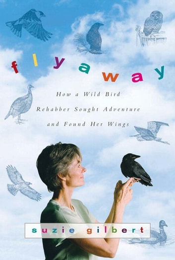 Flyaway - How A Wild Bird Rehabber Sought Adventure and Found Her Wings ebook by Suzie Gilbert