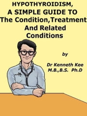 Hypothyroidism, A Simple Guide To The Condition, Treatment And Related Conditions ebook by Kenneth Kee
