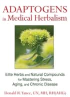 Adaptogens in Medical Herbalism - Elite Herbs and Natural Compounds for Mastering Stress, Aging, and Chronic Disease ebook by Donald R. Yance, CN, MH,...