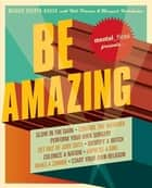 Mental Floss Presents Be Amazing - Glow in the Dark, Control the Weather, Perform Your Own Surgery, Get Out of Jury Duty, Identify a Witch, Colonize a Nation, Impress a Girl, Make a Zombie, Start Your Own Religion ebook by Maggie Koerth-Baker, Will Pearson, Mangesh Hattikudur