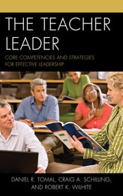 The Teacher Leader - Core Competencies and Strategies for Effective Leadership ebook by Daniel R. Tomal,Craig A. Schilling,Robert K. Wilhite