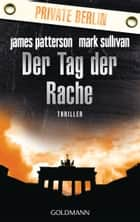 Der Tag der Rache. Private Berlin - Thriller ebook by James Patterson, Mark Sullivan, Helmut Splinter