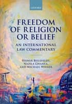 Freedom of Religion or Belief - An International Law Commentary ebook by Heiner Bielefeldt, Nazila Ghanea, Michael Wiener