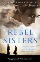 Rebel Sisters - The epic and heartbreaking story of three extraordinary women fighting for Ireland's freedom ebook by Marita Conlon-McKenna