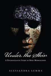 Under the Skin - A Psychoanalytic Study of Body Modification ebook by Alessandra Lemma