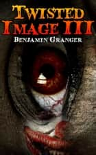 Twisted Image III ebook by Benjamin Granger