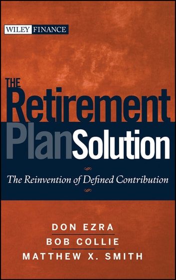 The Retirement Plan Solution - The Reinvention of Defined Contribution ebook by Don Ezra,Bob Collie,Matthew X. Smith