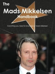 The Mads Mikkelsen Handbook - Everything you need to know about Mads Mikkelsen ebook by Smith, Emily