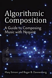 Algorithmic Composition: A Guide to Composing Music with Nyquist ebook by Dannenberg, Roger B.