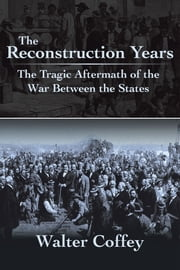 The Reconstruction Years - The Tragic Aftermath of the War Between the States ebook by Walter Coffey