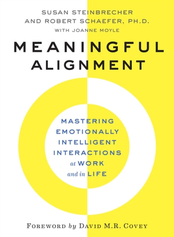 Meaningful Alignment - Mastering Emotionally Intelligent Interactions At Work and in Life ebook by Susan Steinbrecher,Robert Schaefer