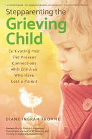 Stepparenting the Grieving Child: Cultivating Past and Present Connections With Children Who Have Lost a Parent ebook by Diane Ingram Fromme