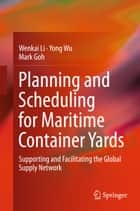 Planning and Scheduling for Maritime Container Yards - Supporting and Facilitating the Global Supply Network ebook by Wenkai Li, Yong Wu, Mark Goh