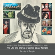 When I Was Thirty-Five I Had a Very Good Year - The Life and Works of James Edgar Templin ebook by Timothy J. Templin