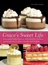 Grace's Sweet Life - Homemade Italian Desserts from Cannoli, Tiramisu, and Panna Cotta to Torte, Pizzelle, and Struffoli ebook by Grace Massa-Langlois